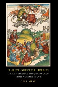 Thrice-Greatest Hermes; Studies in Hellenistic Theosophy and Gno