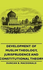 Development of Muslim Theology, Jurisprudence and Constitutional