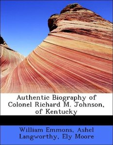 Authentic Biography of Colonel Richard M. Johnson, of Kentucky