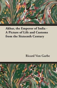 Akbar, the Emperor of India - A Picture of Life and Customs from