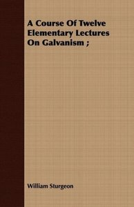 A Course Of Twelve Elementary Lectures On Galvanism ;