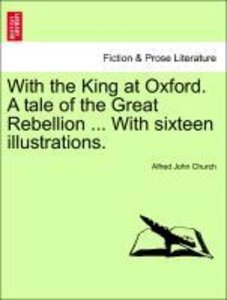 With the King at Oxford. A tale of the Great Rebellion ... With