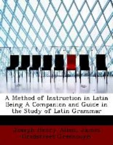 A Method of Instruction in Latin Being A Companion and Guide in
