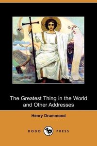 The Greatest Thing in the World and Other Addresses (Dodo Press)
