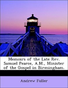 Memoirs of the Late Rev. Samuel Pearce, A.M., Minister of the Go