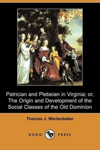 Patrician and Plebeian in Virginia; Or, the Origin and Developme