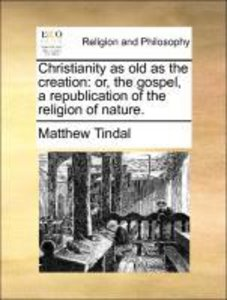 Christianity as old as the creation: or, the gospel, a republica