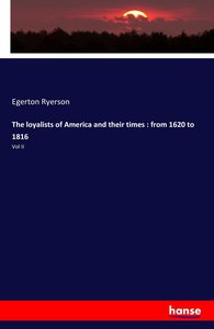 The loyalists of America and their times : from 1620 to 1816