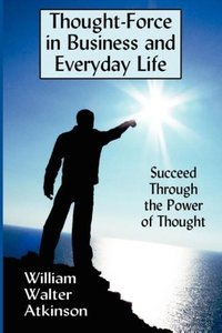Thought-Force in Business and Everyday Life: Succeed Through the