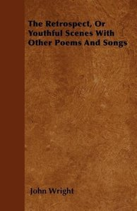 The Retrospect, Or Youthful Scenes With Other Poems And Songs