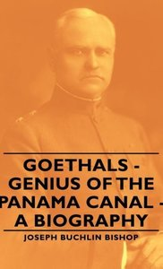 Goethals - Genius of the Panama Canal - A Biography
