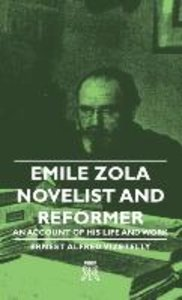 Emile Zola - Novelist and Reformer - An Account of His Life and