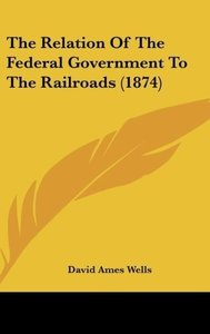 The Relation Of The Federal Government To The Railroads (1874)