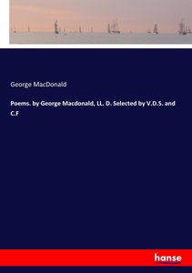 Poems. by George Macdonald, LL. D. Selected by V.D.S. and C.F