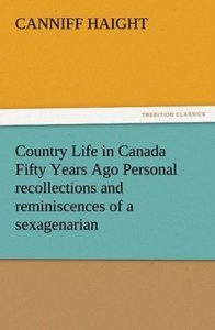 Country Life in Canada Fifty Years Ago Personal recollections an