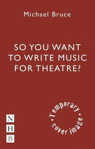 SO YOU WANT TO WRITE MUSIC FOR THE THEAT
