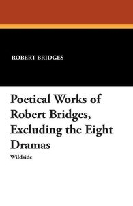 Poetical Works of Robert Bridges, Excluding the Eight Dramas