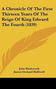 A Chronicle Of The First Thirteen Years Of The Reign Of King Edw