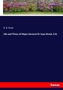 Life and Times of Major-General Sir Isaac Brock, K.B.