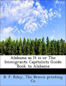 Alabama as It is or The Immigrants Capitalists Guide Book to Ala