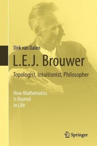 L.E.J. Brouwer - Topologist, Intuitionist, Philosopher