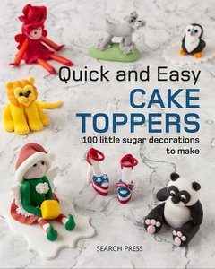 Quick and Easy Cake Toppers: 100 Little Sugar Projects to Make