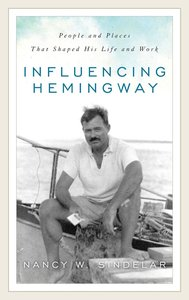 Influencing Hemingway: People and Places That Shaped His Life an