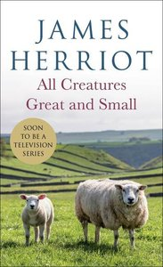 All Creatures Great and Small: The Warm and Joyful Memoirs of th