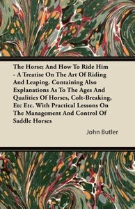 The Horse; And How To Ride Him - A Treatise On The Art Of Riding