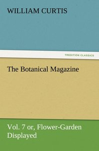 The Botanical Magazine Vol. 7 or, Flower-Garden Displayed