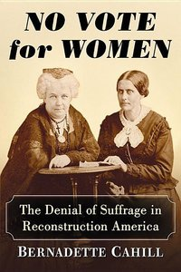 No Vote for Women: The Denial of Suffrage in Reconstruction Amer
