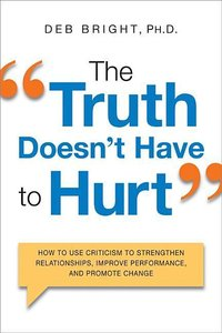 The Truth Doesn't Have to Hurt: How to Use Criticism to Strength