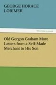 Old Gorgon Graham More Letters from a Self-Made Merchant to His