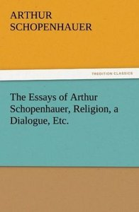 The Essays of Arthur Schopenhauer, Religion, a Dialogue, Etc.