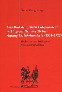 Das Bild der «Alten Eidgenossen» in Flugschriften des 16. bis An