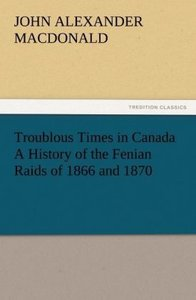 Troublous Times in Canada A History of the Fenian Raids of 1866