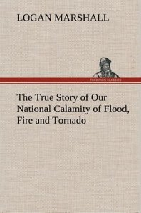 The True Story of Our National Calamity of Flood, Fire and Torna