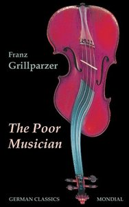 The Poor Musician (German Classics. The Life of Grillparzer)