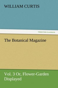 The Botanical Magazine, Vol. 3 Or, Flower-Garden Displayed
