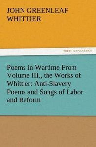 Poems in Wartime From Volume III., the Works of Whittier: Anti-S