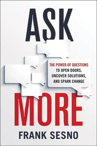 Ask More: The Power of Questions to Open Doors, Uncover Solution