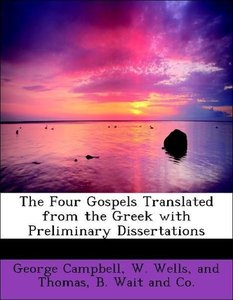 The Four Gospels Translated from the Greek with Preliminary Diss