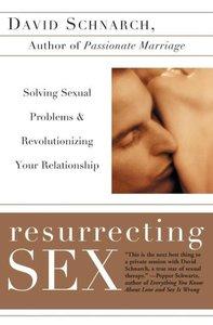 Resurrecting Sex: Solving Sexual Problems and Revolutionizing Yo