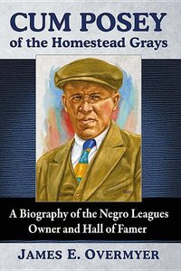 Cum Posey of the Homestead Grays: A Biography of the Negro Leagu