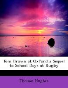 Tom Brown at Oxford a Sequel to School Days at Rugby