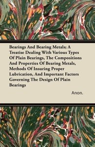 Bearings And Bearing Metals; A Treatise Dealing With Various Typ