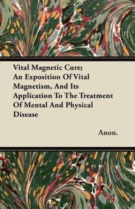 Vital Magnetic Cure; An Exposition of Vital Magnetism, and Its A