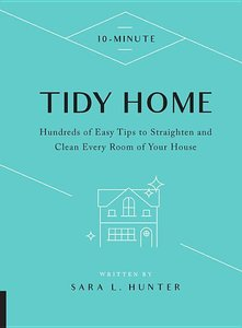 10-Minute Tidy Home: Hundreds of Easy Tips to Straighten and Cle