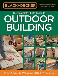 Black & Decker: The Complete Photo Guide to Outdoor Building