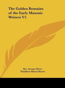 The Golden Remains of the Early Masonic Writers V5